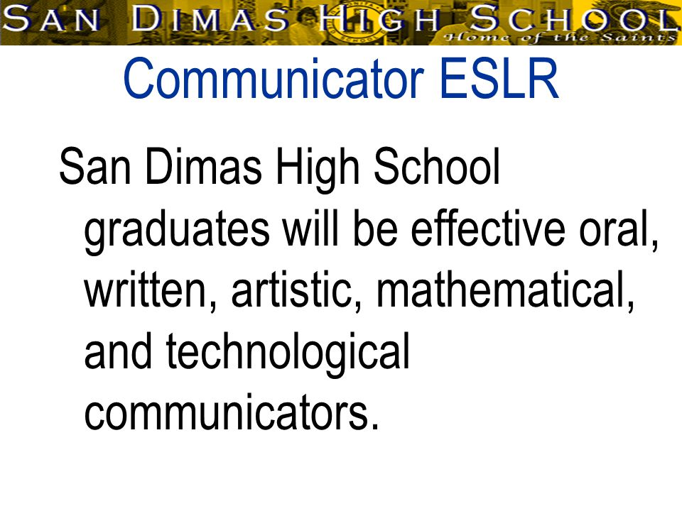 Communicator ESLR San Dimas High School graduates will be effective oral, written, artistic, mathematical, and technological communicators.