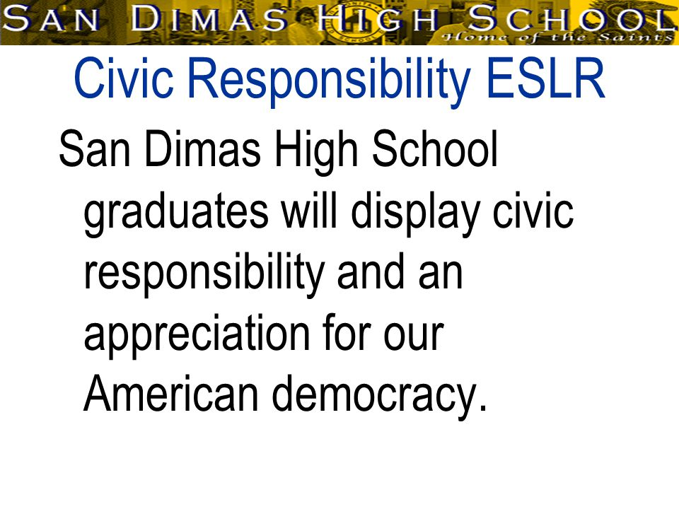 Civic Responsibility ESLR San Dimas High School graduates will display civic responsibility and an appreciation for our American democracy.