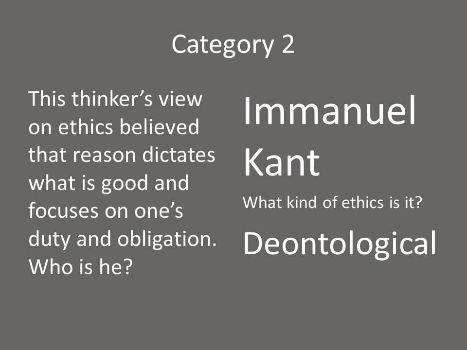 Category 2 This thinker's view on ethics believed that reason dictates what is good and focuses on one's duty and obligation. Who is he? Immanuel Kant