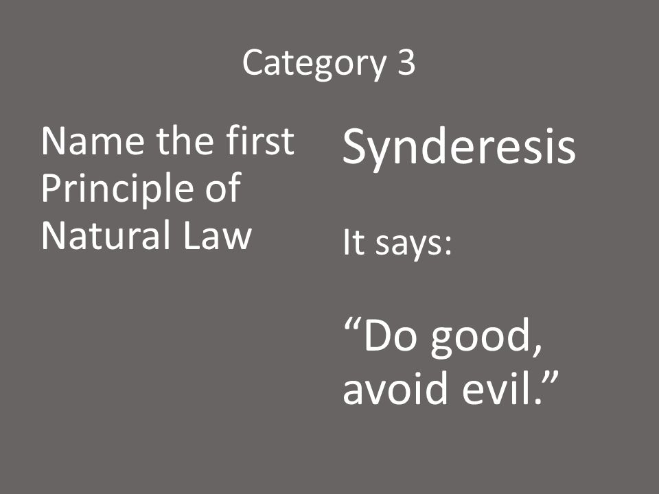 """Category 3 Name the first Principle of Natural Law Synderesis It says: """"Do good, avoid evil."""""""