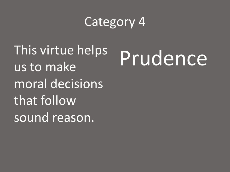 Category 4 This virtue helps us to make moral decisions that follow sound reason. Prudence