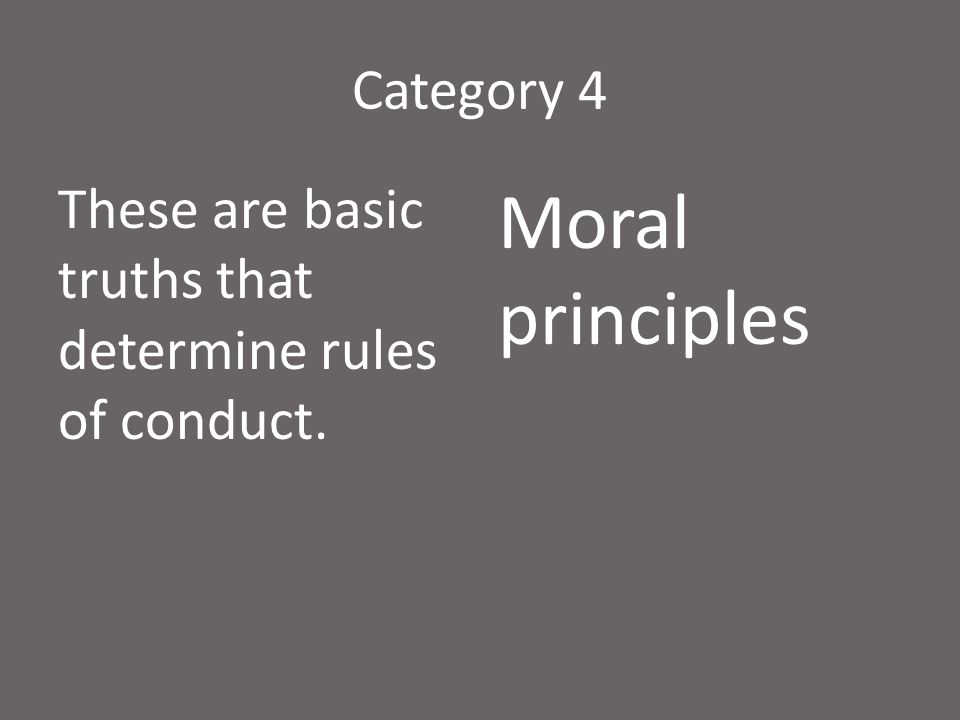 Category 4 These are basic truths that determine rules of conduct. Moral principles