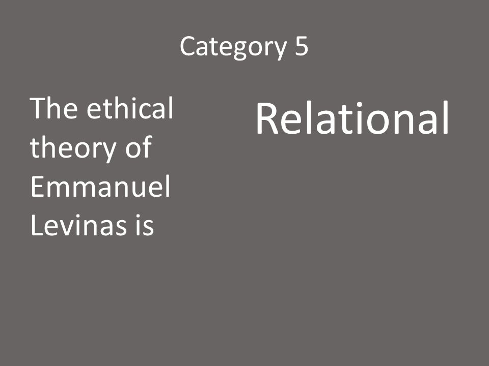 Category 5 The ethical theory of Emmanuel Levinas is Relational