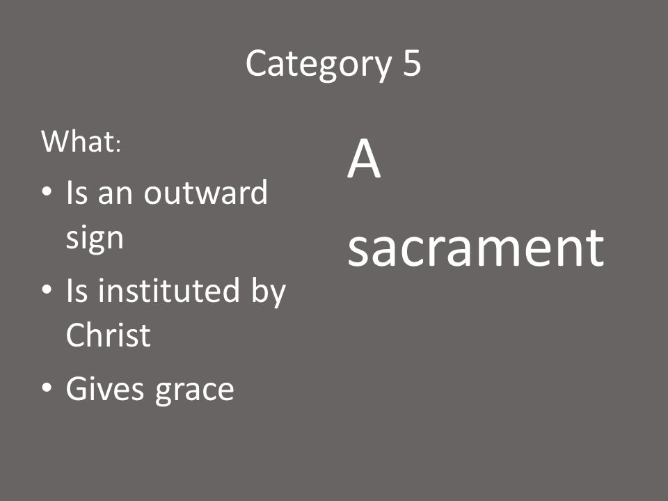Category 5 What : Is an outward sign Is instituted by Christ Gives grace A sacrament