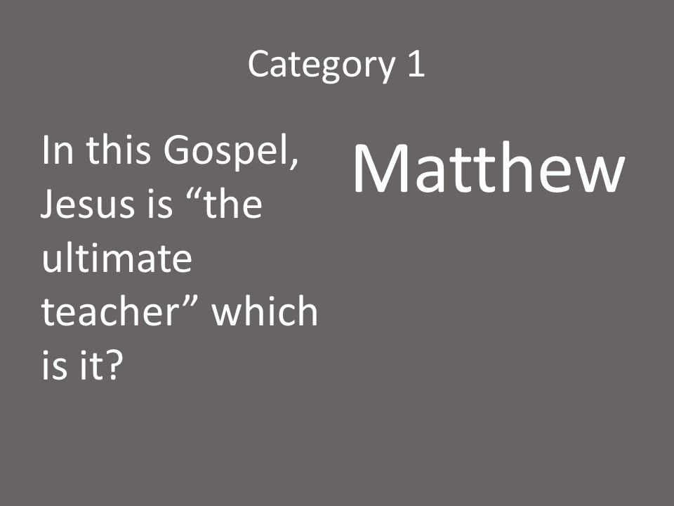 """Category 1 In this Gospel, Jesus is """"the ultimate teacher"""" which is it? Matthew"""