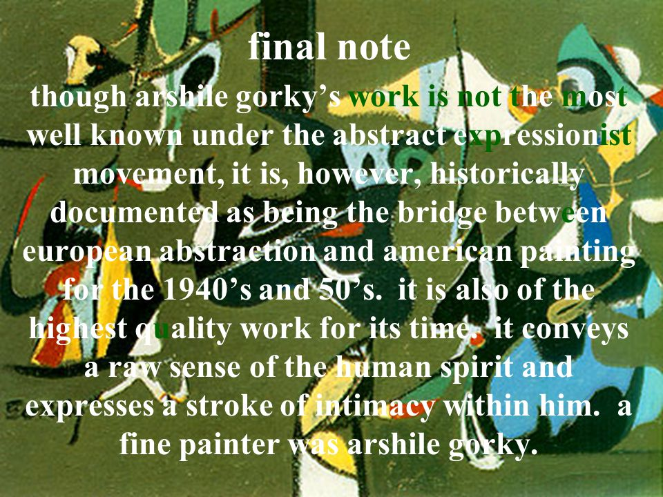 final note though arshile gorky's work is not the most well known under the abstract expressionist movement, it is, however, historically documented a
