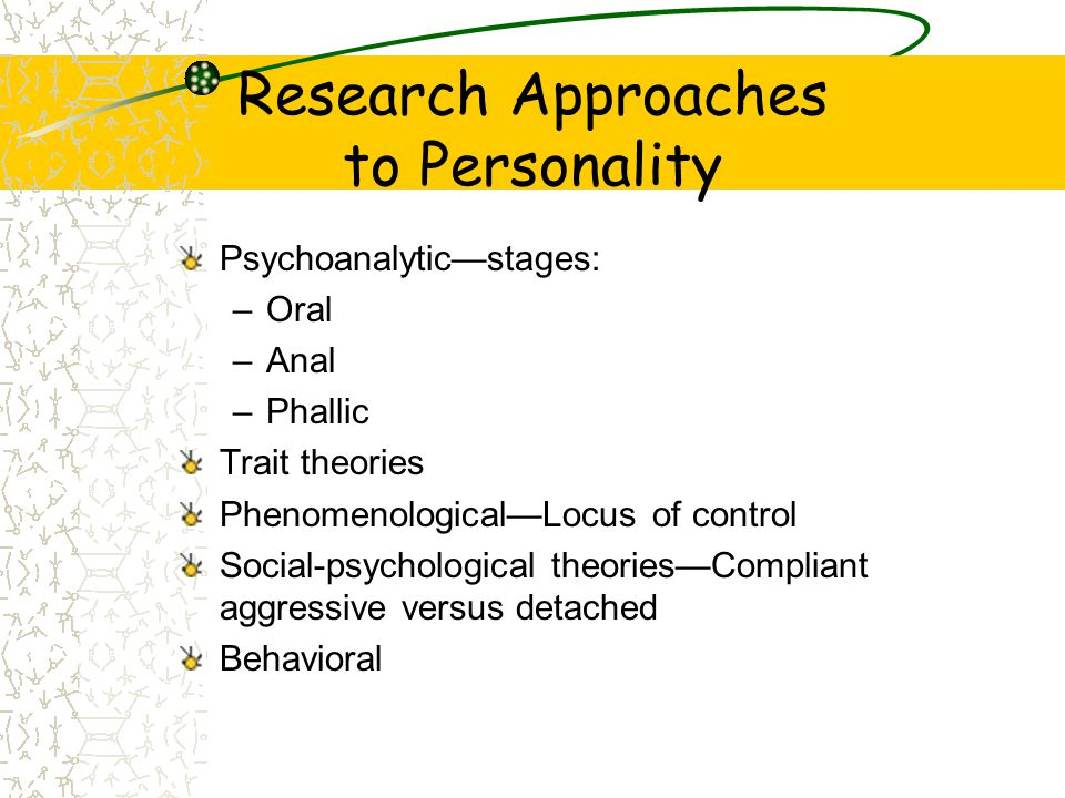 Research Approaches to Personality Psychoanalytic—stages: –Oral –Anal –Phallic Trait theories Phenomenological—Locus of control Social-psychological t