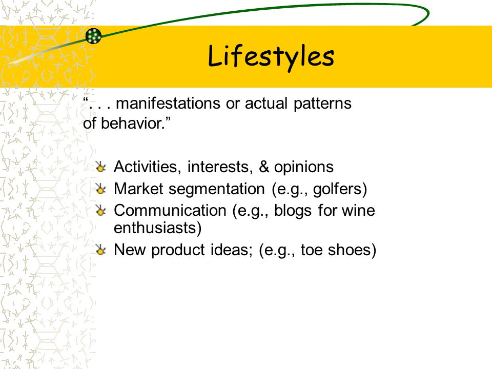 Lifestyles Activities, interests, & opinions Market segmentation (e.g., golfers) Communication (e.g., blogs for wine enthusiasts) New product ideas; (