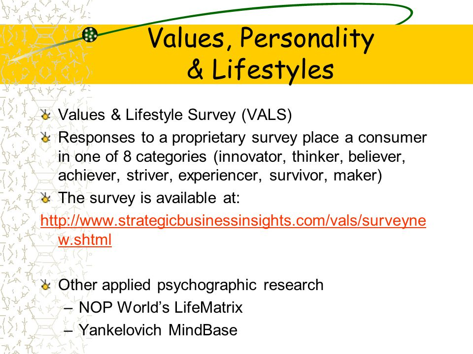 Values, Personality & Lifestyles Values & Lifestyle Survey (VALS) Responses to a proprietary survey place a consumer in one of 8 categories (innovator