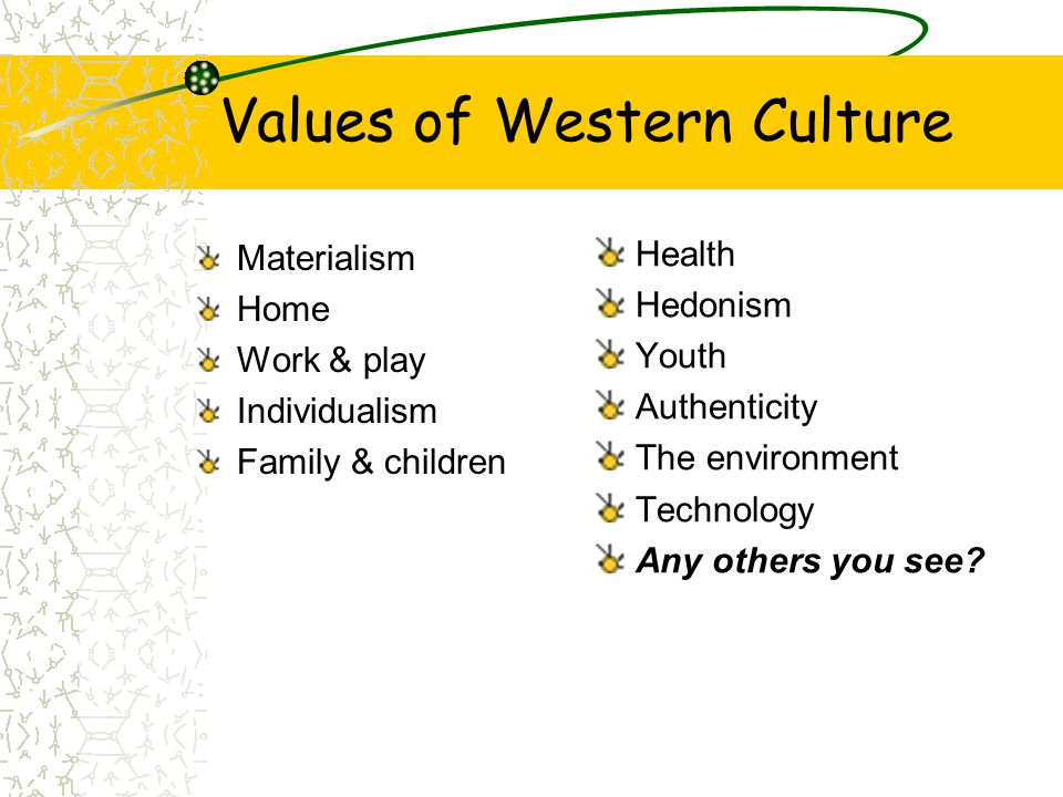 Values of Western Culture Materialism Home Work & play Individualism Family & children Health Hedonism Youth Authenticity The environment Technology A