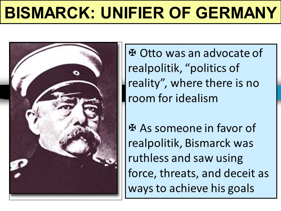 BISMARCK: UNIFIER OF GERMANY Otto von Bismarck was the Prime Minister of Prussia in the 1860s Bismarck's goal was the unification of the German states