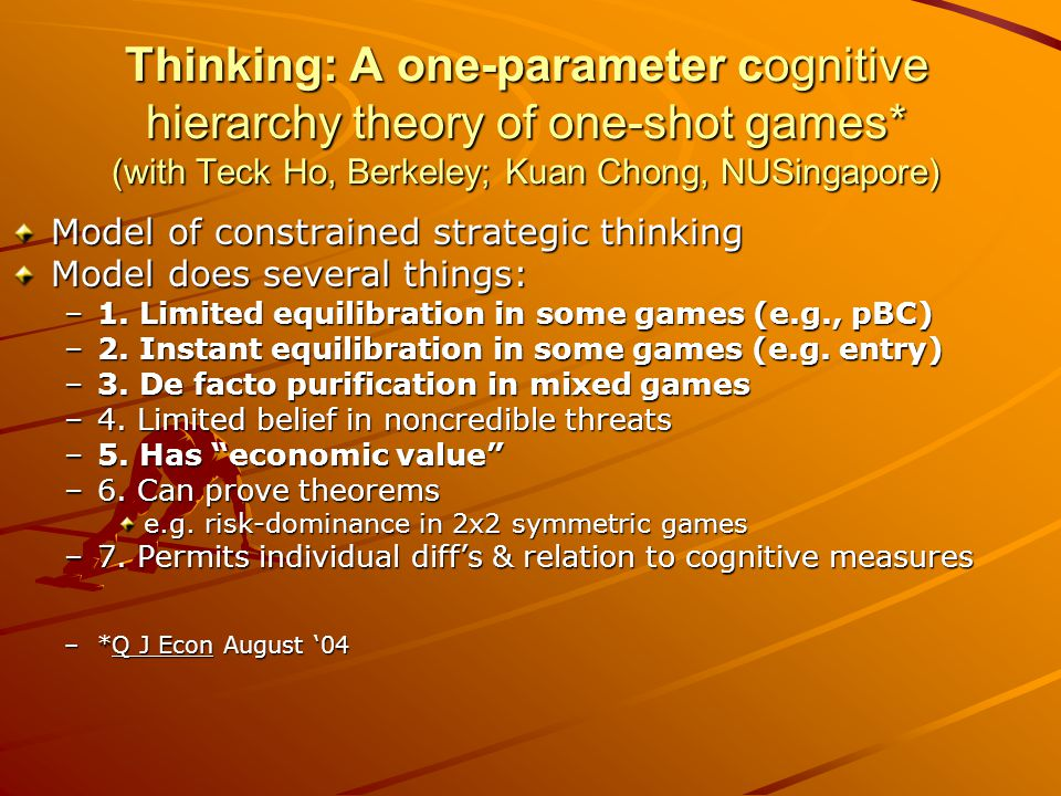 Thinking: A one-parameter cognitive hierarchy theory of one-shot games* (with Teck Ho, Berkeley; Kuan Chong, NUSingapore) Model of constrained strategic thinking Model does several things: –1.