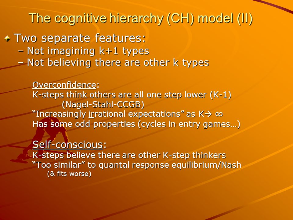 The cognitive hierarchy (CH) model (II) Two separate features: –Not imagining k+1 types –Not believing there are other k types Overconfidence: K-steps think others are all one step lower (K-1) (Nagel-Stahl-CCGB) Increasingly irrational expectations as K  ∞ Has some odd properties (cycles in entry games…) Self-conscious: K-steps believe there are other K-step thinkers Too similar to quantal response equilibrium/Nash (& fits worse)