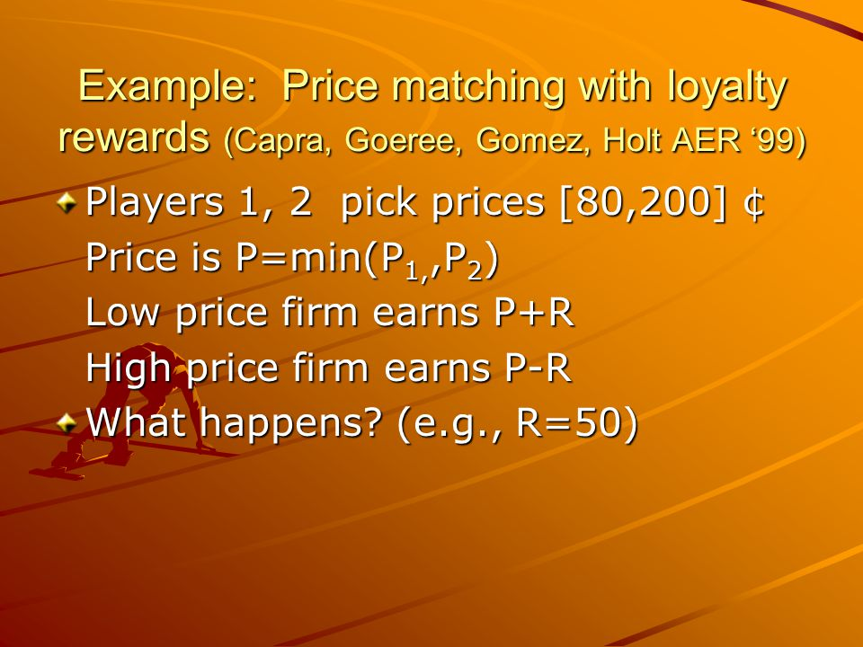 Example: Price matching with loyalty rewards (Capra, Goeree, Gomez, Holt AER '99) Players 1, 2 pick prices [80,200] ¢ Price is P=min(P 1,,P 2 ) Low price firm earns P+R High price firm earns P-R What happens.