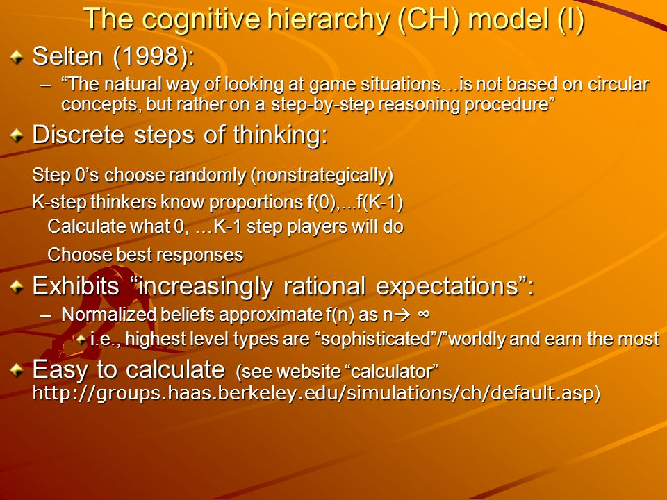The cognitive hierarchy (CH) model (I) Selten (1998): – The natural way of looking at game situations…is not based on circular concepts, but rather on a step-by-step reasoning procedure Discrete steps of thinking: Step 0's choose randomly (nonstrategically) K-step thinkers know proportions f(0),...f(K-1) Calculate what 0, …K-1 step players will do Calculate what 0, …K-1 step players will do Choose best responses Choose best responses Exhibits increasingly rational expectations : –Normalized beliefs approximate f(n) as n  ∞ i.e., highest level types are sophisticated / worldly and earn the most Easy to calculate (see website calculator http://groups.haas.berkeley.edu/simulations/ch/default.asp )