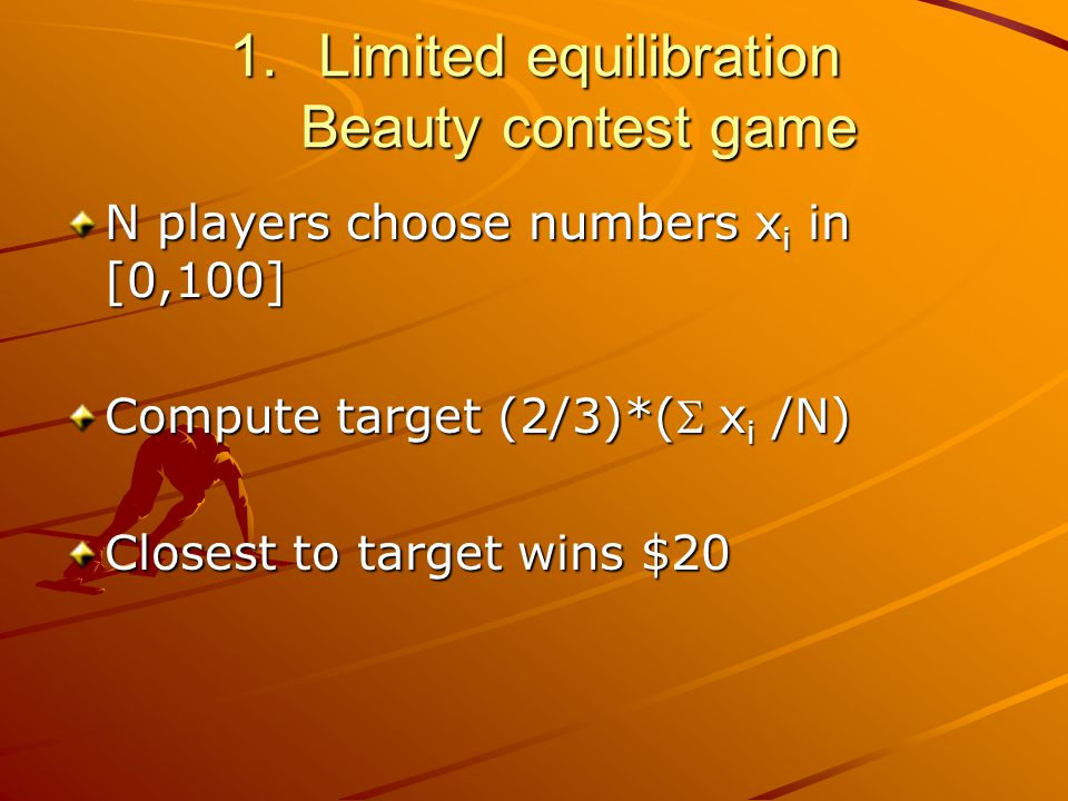 1.Limited equilibration Beauty contest game N players choose numbers x i in [0,100] Compute target (2/3)*(  x i /N) Closest to target wins $20