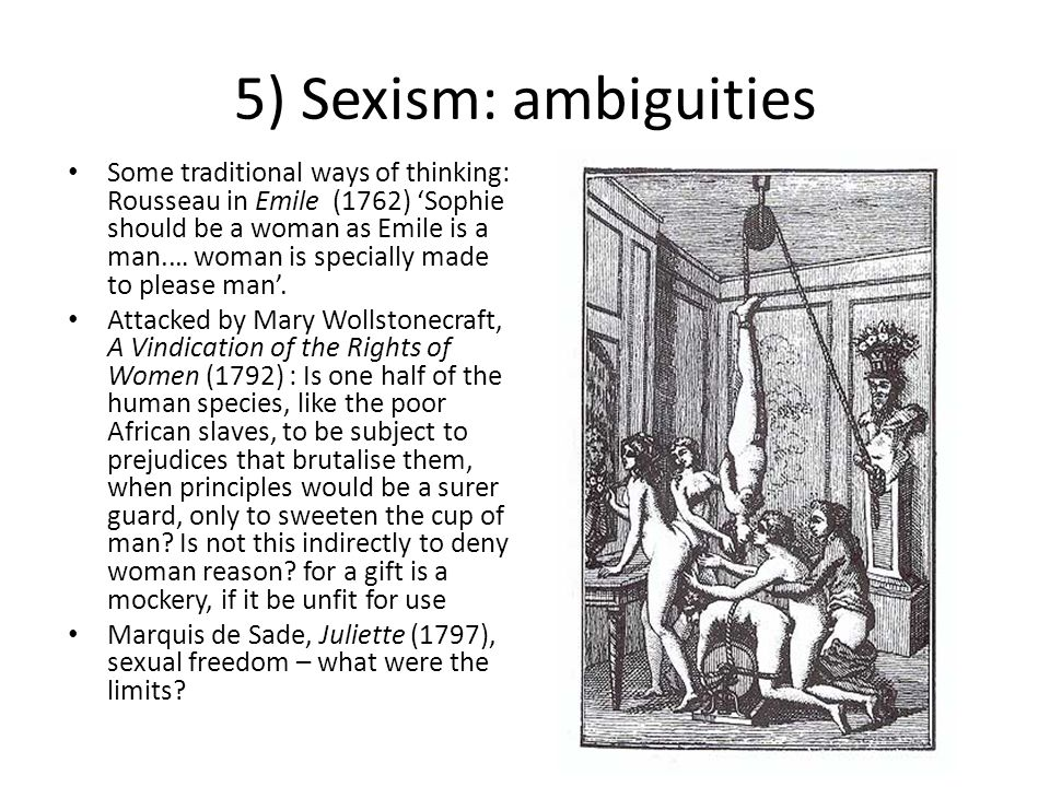 5) Sexism: ambiguities Some traditional ways of thinking: Rousseau in Emile (1762) 'Sophie should be a woman as Emile is a man.… woman is specially ma