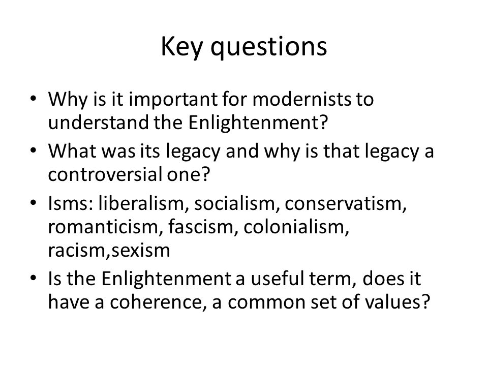 Key questions Why is it important for modernists to understand the Enlightenment? What was its legacy and why is that legacy a controversial one? Isms