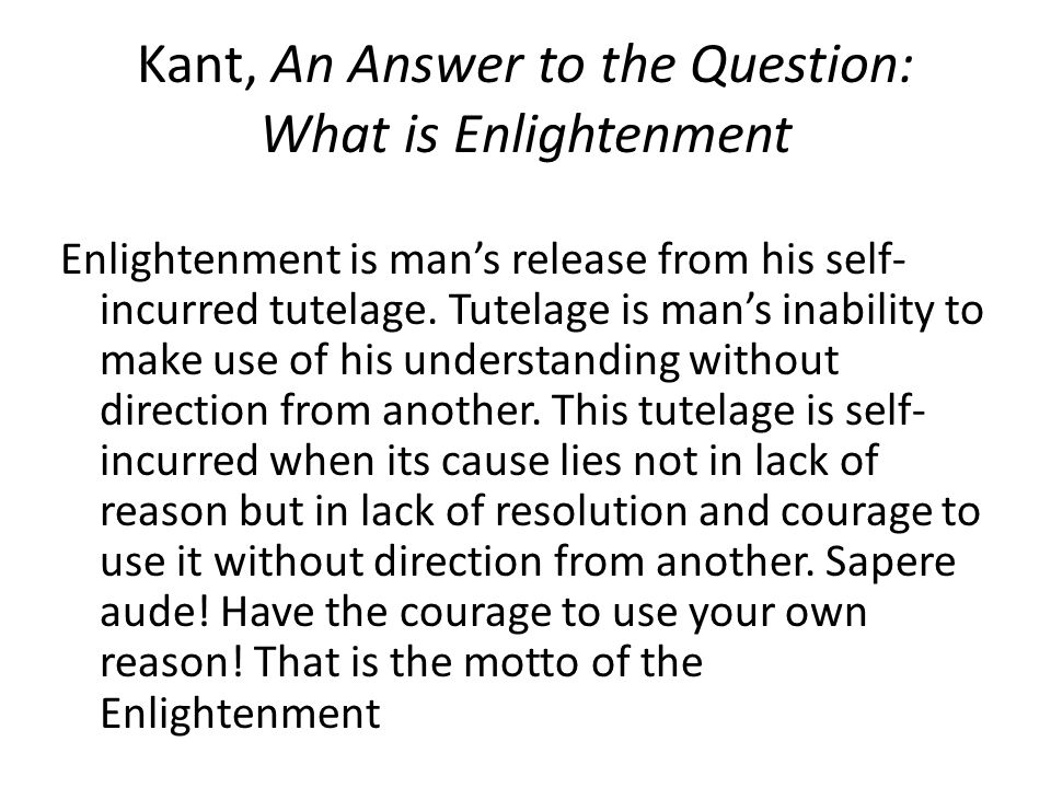 Kant, An Answer to the Question: What is Enlightenment Enlightenment is man's release from his self- incurred tutelage. Tutelage is man's inability to