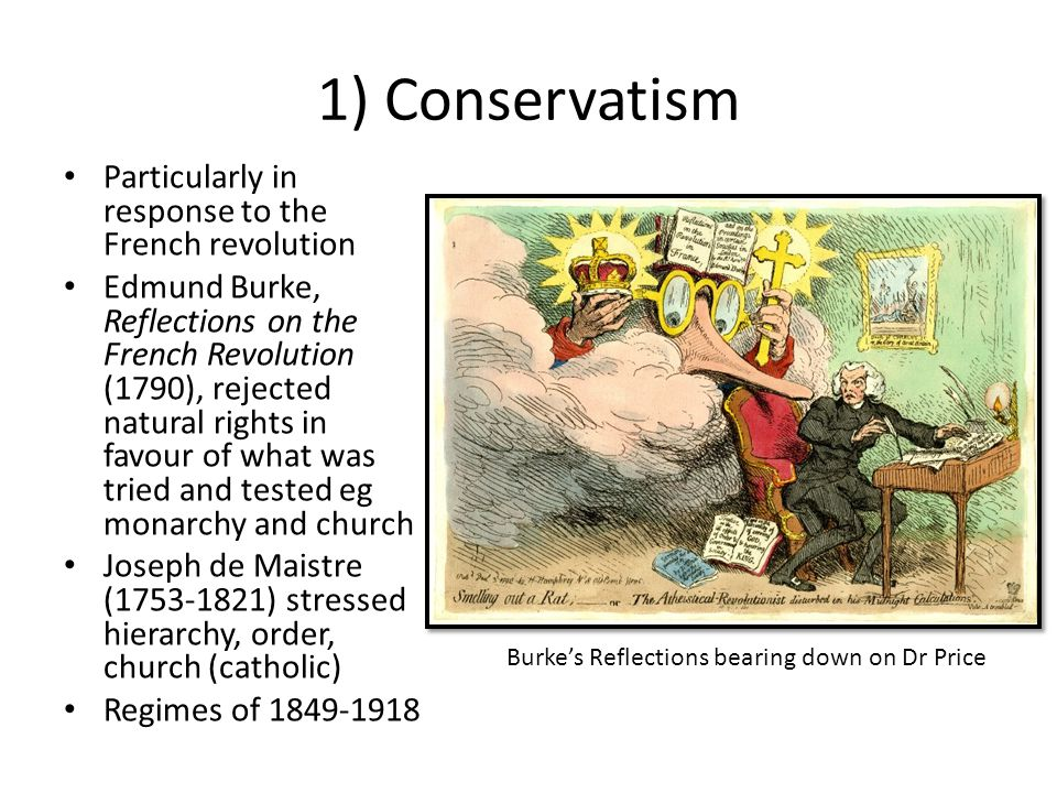 1) Conservatism Particularly in response to the French revolution Edmund Burke, Reflections on the French Revolution (1790), rejected natural rights i