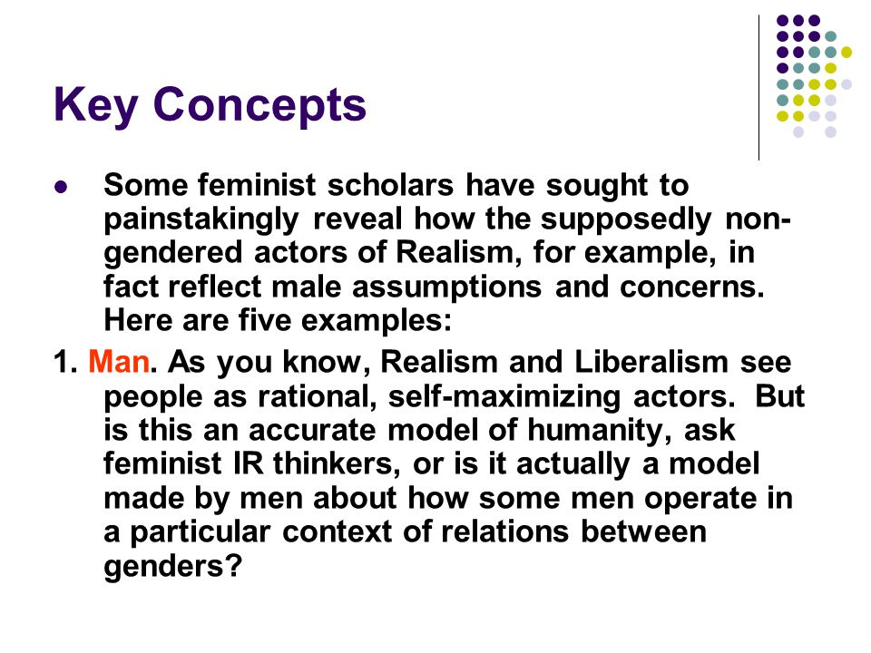 Key Concepts Some feminist scholars have sought to painstakingly reveal how the supposedly non- gendered actors of Realism, for example, in fact refle