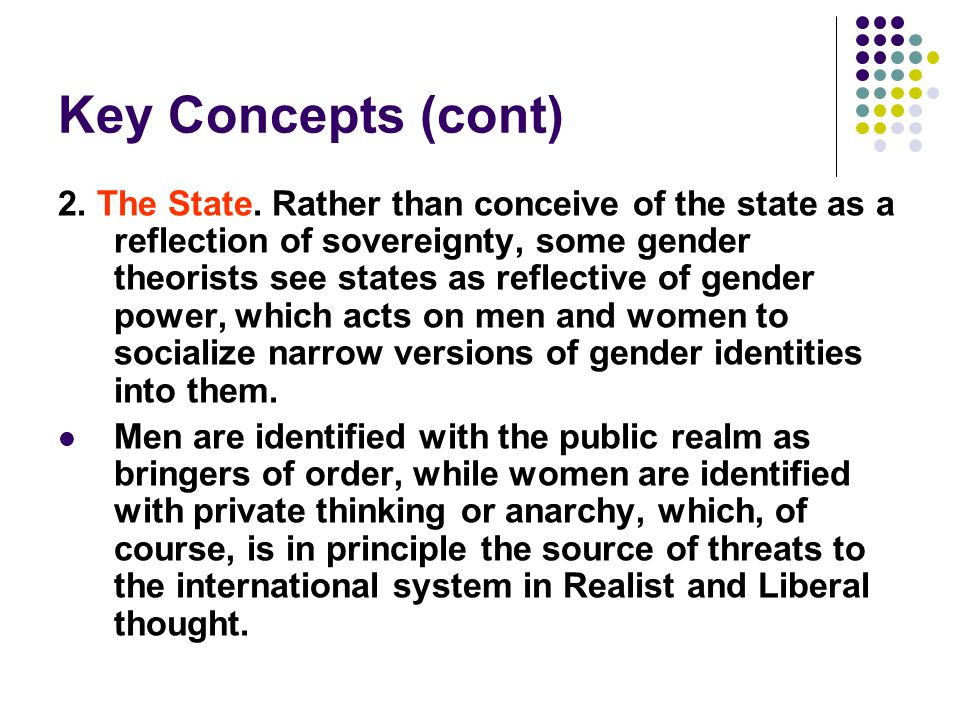 Key Concepts (cont) 2. The State. Rather than conceive of the state as a reflection of sovereignty, some gender theorists see states as reflective of