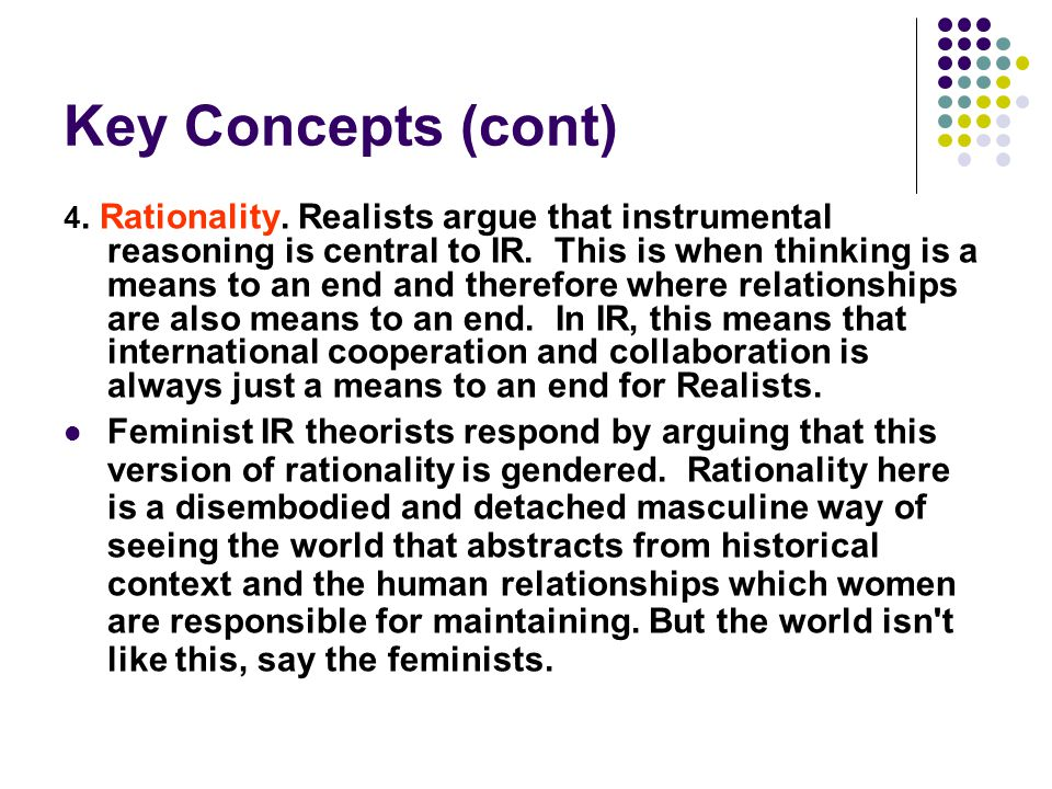 Key Concepts (cont) 4. Rationality. Realists argue that instrumental reasoning is central to IR. This is when thinking is a means to an end and theref