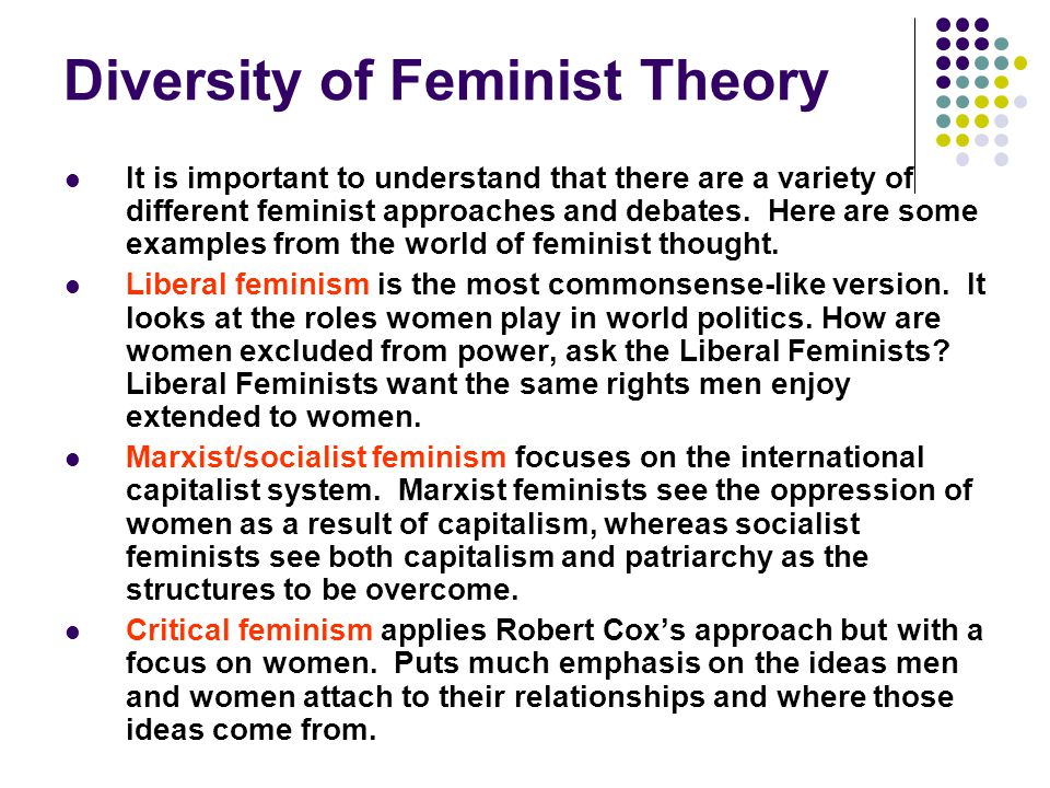 Diversity of Feminist Theory It is important to understand that there are a variety of different feminist approaches and debates. Here are some exampl