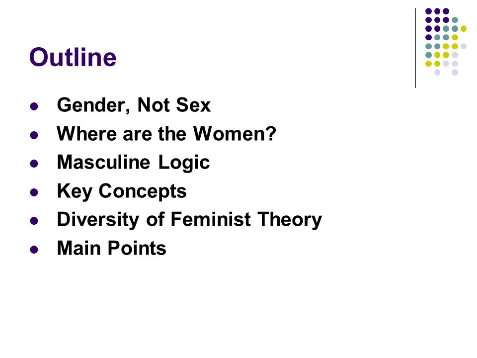 Outline Gender, Not Sex Where are the Women? Masculine Logic Key Concepts Diversity of Feminist Theory Main Points