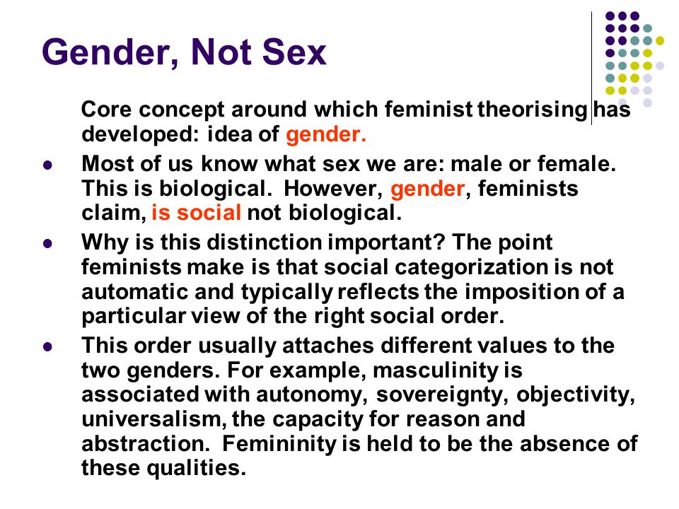 Gender, Not Sex Core concept around which feminist theorising has developed: idea of gender. Most of us know what sex we are: male or female. This is