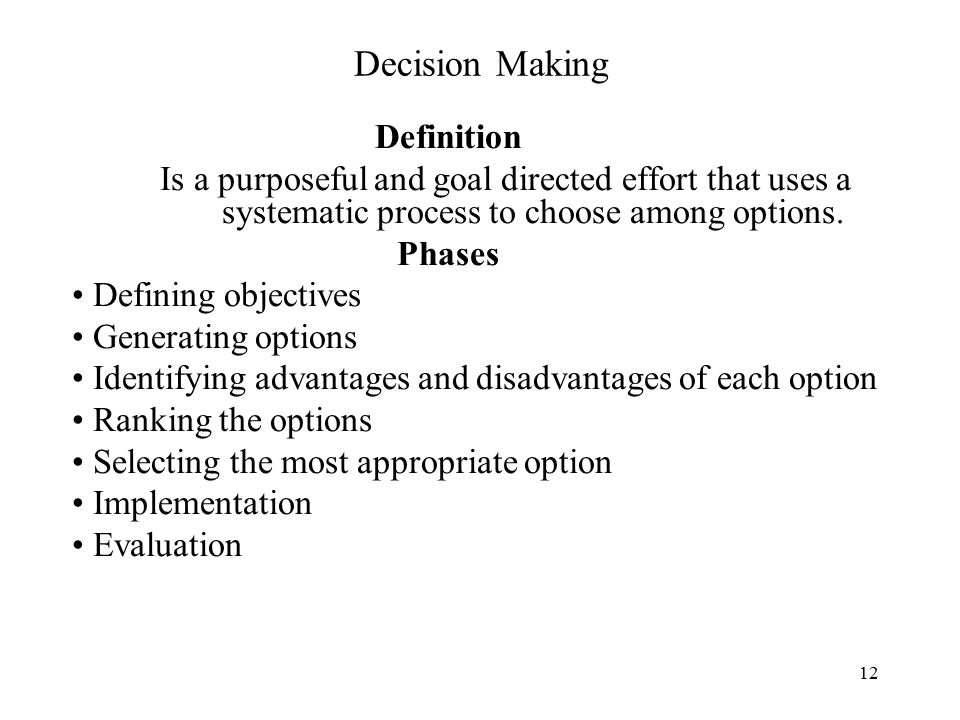12 Decision Making Definition Is a purposeful and goal directed effort that uses a systematic process to choose among options.