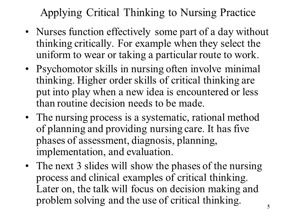 5 Applying Critical Thinking to Nursing Practice Nurses function effectively some part of a day without thinking critically.