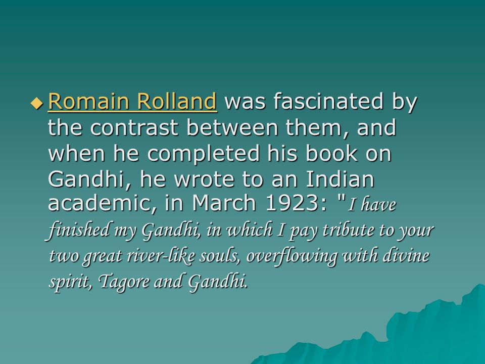  Romain Rolland was fascinated by the contrast between them, and when he completed his book on Gandhi, he wrote to an Indian academic, in March 1923: I have finished my Gandhi, in which I pay tribute to your two great river-like souls, overflowing with divine spirit, Tagore and Gandhi.