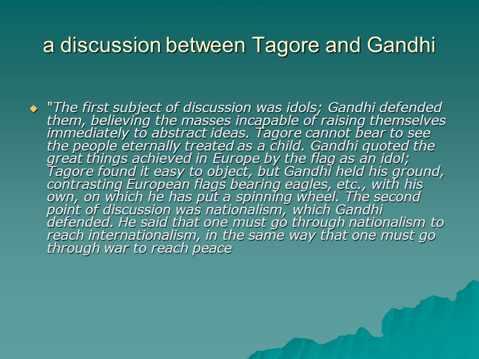 a discussion between Tagore and Gandhi  The first subject of discussion was idols; Gandhi defended them, believing the masses incapable of raising themselves immediately to abstract ideas.