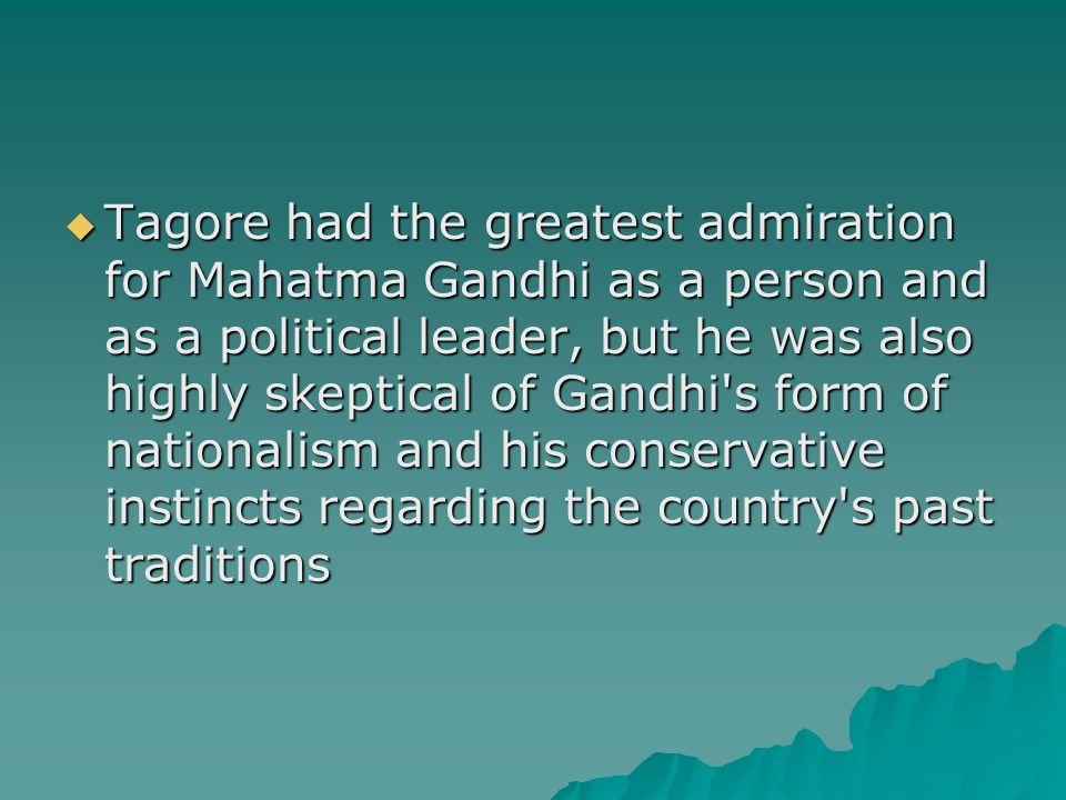  Tagore had the greatest admiration for Mahatma Gandhi as a person and as a political leader, but he was also highly skeptical of Gandhi s form of nationalism and his conservative instincts regarding the country s past traditions