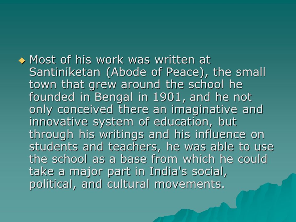  Most of his work was written at Santiniketan (Abode of Peace), the small town that grew around the school he founded in Bengal in 1901, and he not only conceived there an imaginative and innovative system of education, but through his writings and his influence on students and teachers, he was able to use the school as a base from which he could take a major part in India s social, political, and cultural movements.