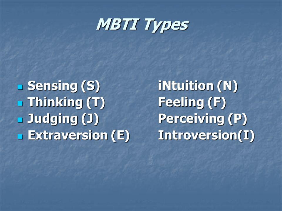 MBTI Types Sensing (S)iNtuition (N) Sensing (S)iNtuition (N) Thinking (T)Feeling (F) Thinking (T)Feeling (F) Judging (J)Perceiving (P) Judging (J)Perceiving (P) Extraversion (E)Introversion(I) Extraversion (E)Introversion(I)