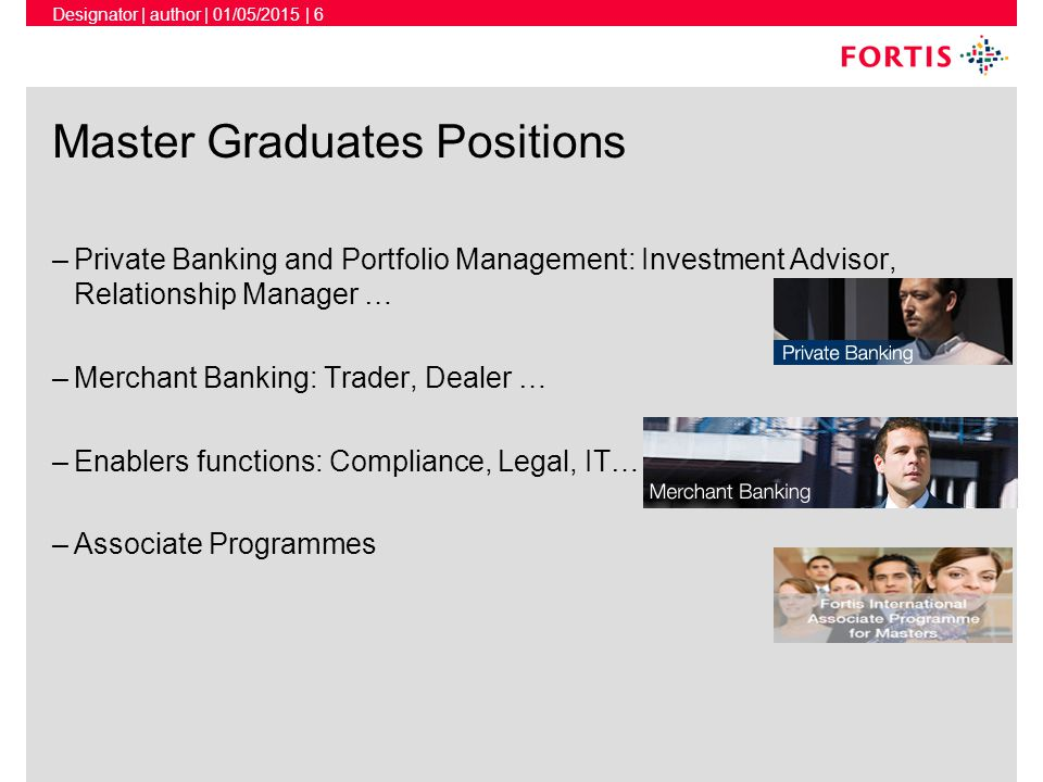 Designator | author | 01/05/2015 | 6 Master Graduates Positions –Private Banking and Portfolio Management: Investment Advisor, Relationship Manager … –Merchant Banking: Trader, Dealer … –Enablers functions: Compliance, Legal, IT… –Associate Programmes