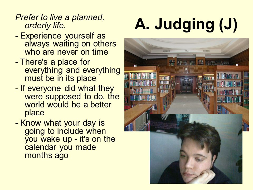 A. Judging (J) Prefer to live a planned, orderly life.