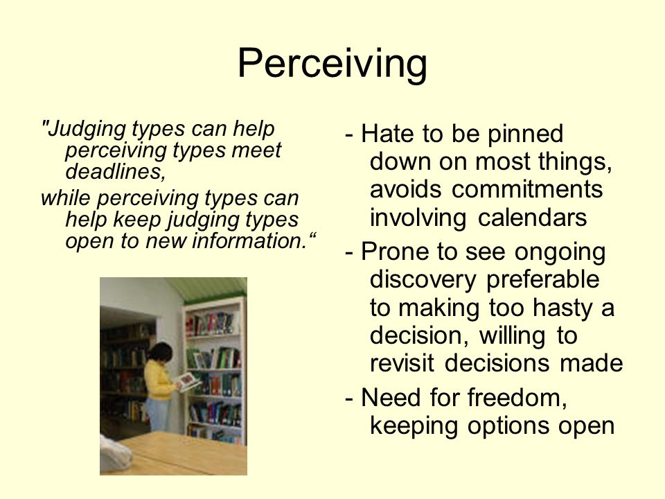 Perceiving Judging types can help perceiving types meet deadlines, while perceiving types can help keep judging types open to new information. - Hate to be pinned down on most things, avoids commitments involving calendars - Prone to see ongoing discovery preferable to making too hasty a decision, willing to revisit decisions made - Need for freedom, keeping options open