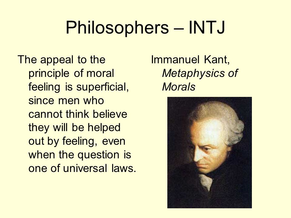 Philosophers – INTJ The appeal to the principle of moral feeling is superficial, since men who cannot think believe they will be helped out by feeling, even when the question is one of universal laws.