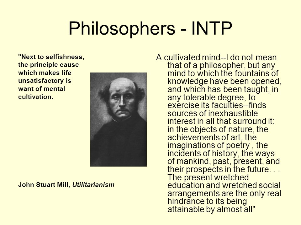 Philosophers - INTP Next to selfishness, the principle cause which makes life unsatisfactory is want of mental cultivation.