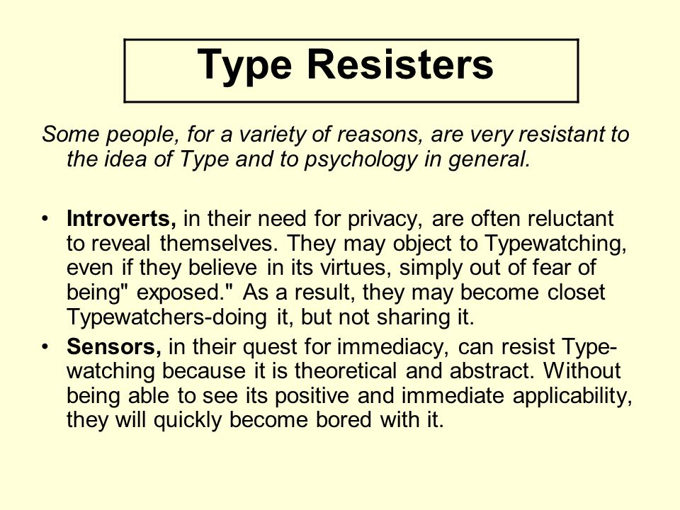 Type Resisters Some people, for a variety of reasons, are very resistant to the idea of Type and to psychology in general.