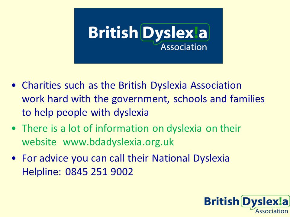 Charities such as the British Dyslexia Association work hard with the government, schools and families to help people with dyslexia There is a lot of information on dyslexia on their website www.bdadyslexia.org.uk For advice you can call their National Dyslexia Helpline: 0845 251 9002