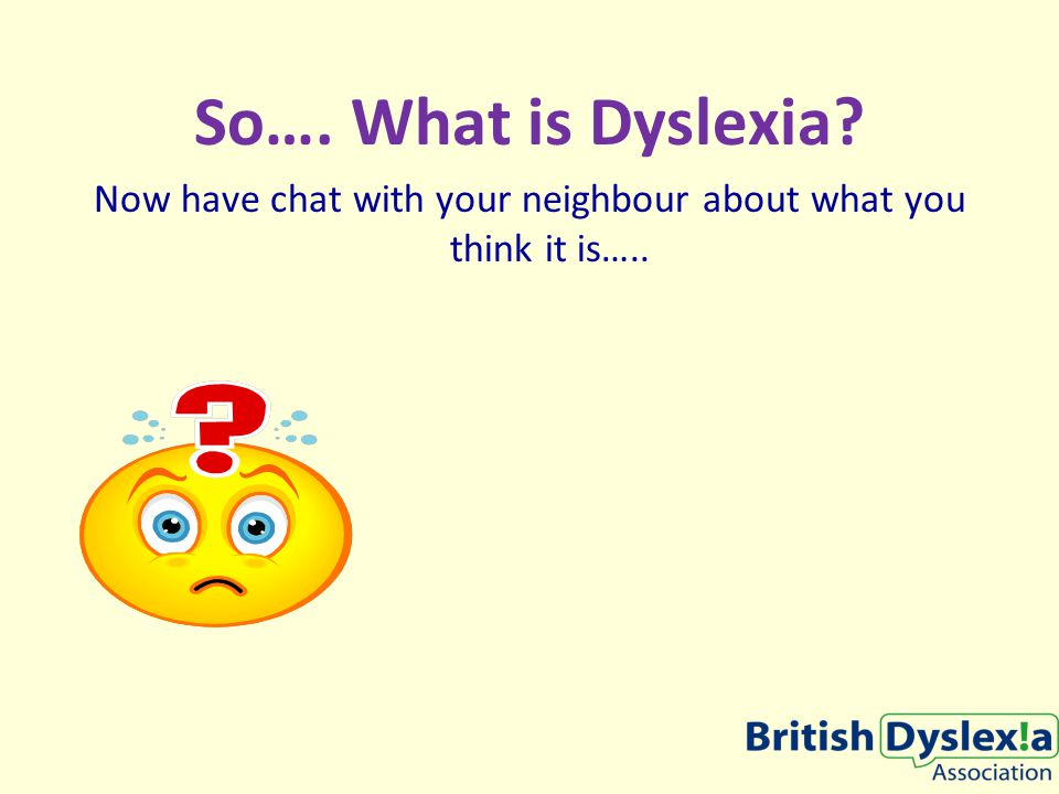 So…. What is Dyslexia Now have chat with your neighbour about what you think it is…..
