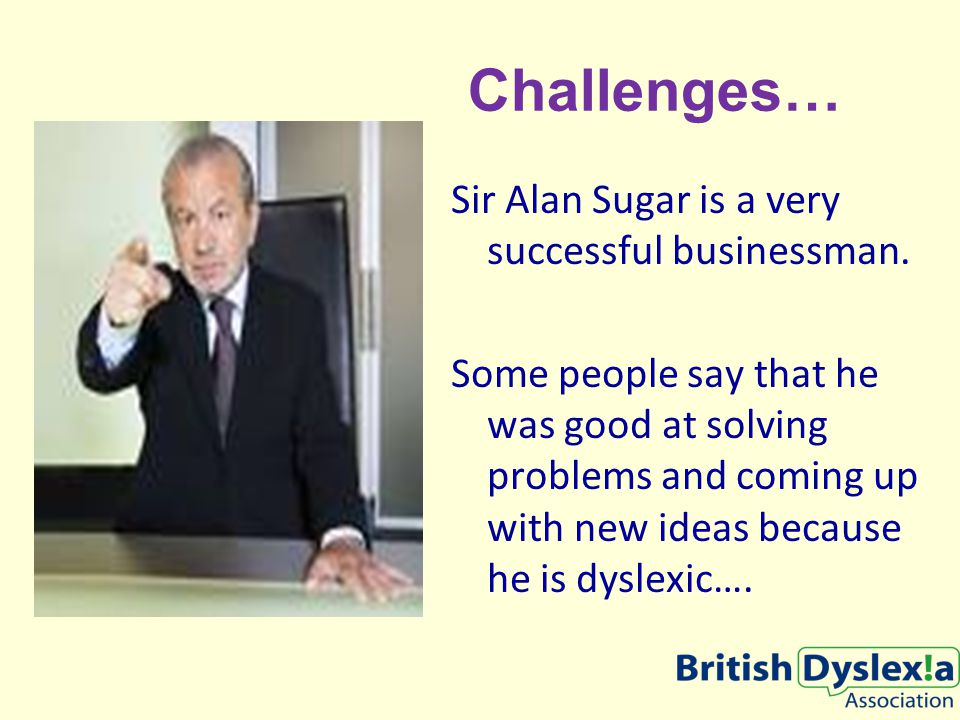 Challenges… Sir Alan Sugar is a very successful businessman.
