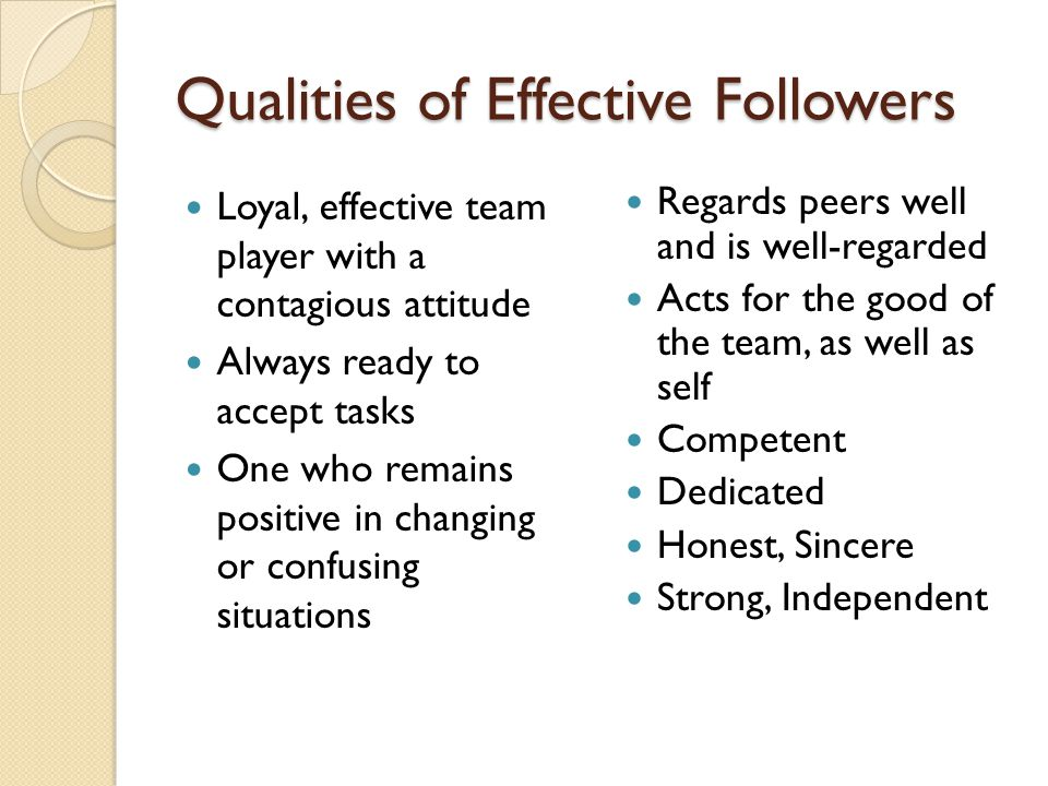 Qualities of Effective Followers Loyal, effective team player with a contagious attitude Always ready to accept tasks One who remains positive in chan