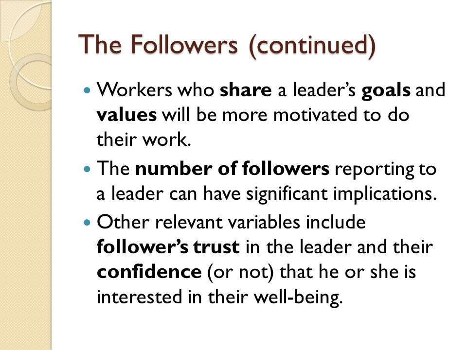 The Followers (continued) Workers who share a leader's goals and values will be more motivated to do their work. The number of followers reporting to