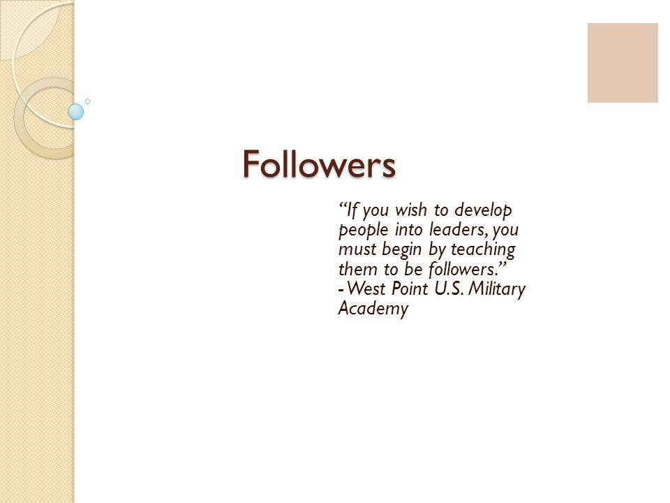 "Followers ""If you wish to develop people into leaders, you must begin by teaching them to be followers."" - West Point U.S. Military Academy"