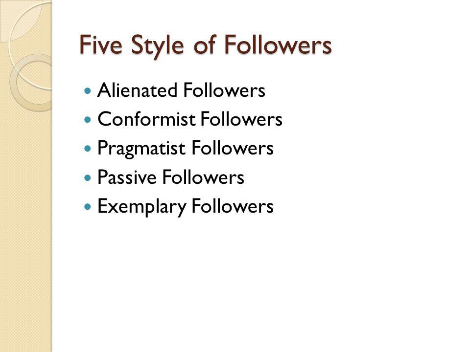 Five Style of Followers Alienated Followers Conformist Followers Pragmatist Followers Passive Followers Exemplary Followers